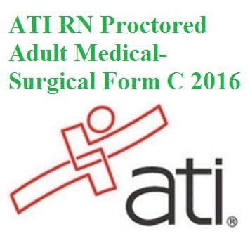 ATI Official EXAM BANK for ATI RN PROCTORED ADULT MEDICAL-SURGICAL FORM C 2016